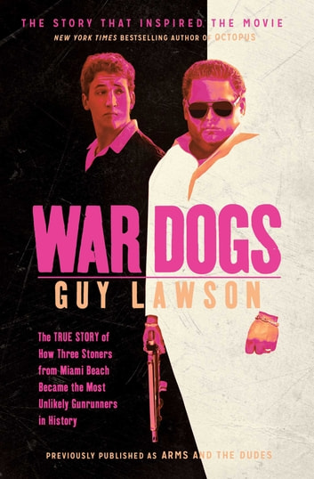 War Dogs - The True Story of How Three Stoners From Miami Beach Became the Most Unlikely Gunrunners in History ebook by Guy Lawson