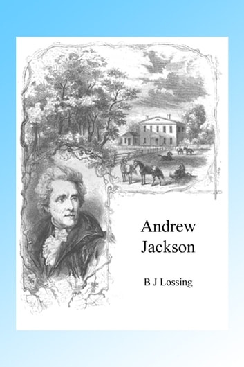 Andrew Jackson, Illustrated ebook by B J Lossing
