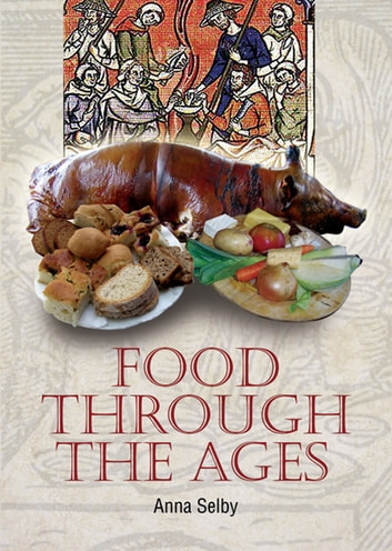 Food Through the Ages - From Stuffed Dormice to Pineapple Hedgehogs ebook by Selby, Anna