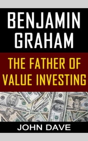 Benjamin Graham: The Father of Value Investing ebook by John Dave