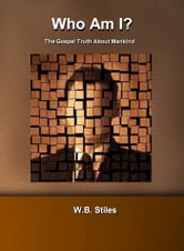 Who Am I? The Gospel Truth About Mankind ebook by W.B. Stiles