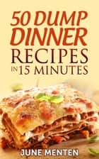 50 Dump Dinner Recipes in 15 Minutes ebook by June Menten