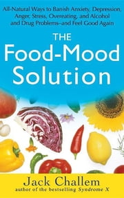 The Food-Mood Solution - All-Natural Ways to Banish Anxiety, Depression, Anger, Stress, Overeating, and Alcohol and Drug Problems--and Feel Good Again ebook by Jack Challem