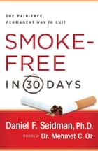 Smoke-Free in 30 Days - The Pain-Free, Permanent Way to Quit ebook by Daniel F. Seidman, Ph.D., Mehmet Oz