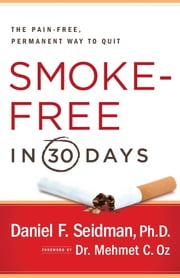 Smoke-Free in 30 Days - The Pain-Free, Permanent Way to Quit ebook by Mehmet Oz,Daniel F. Seidman, Ph.D.