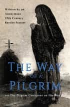 The Way of a Pilgrim and The Pilgrim Continues on His Way eBook by Anonymous 19th Century Russian Peasant