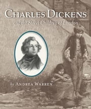 Charles Dickens and the Street Children of London ebook by Andrea Warren