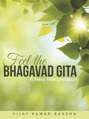Feel the Bhagavad Gita - A New Interpretation ebook by Vijay Kumar Saxena