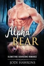 Alpha Bear - Glowstone Guardians Bear Shifter Romance, #1 ebook by Jodi Hawkins