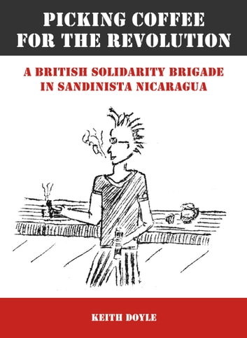 Picking Coffee for the Revolution - A British Solidarity Brigade in Sandinista Nicaragua ebook by Keith Doyle