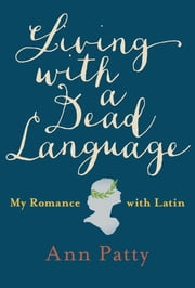 Living with a Dead Language - My Romance with Latin ebook by Ann Patty