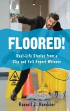 Floored! - Real-Life Stories from a Slip and Fall Expert Witness ebook by Russell J. Kendzior