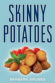 Skinny Potatoes - Over 100 delicious new low-fat recipes for the world's most versatile vegetable ebook by Barbara Grunes