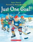 Just One Goal! ebook by Robert Munsch,Michael Martchenko,Robert Munsch