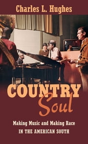 Country Soul - Making Music and Making Race in the American South ebook by Charles L. Hughes