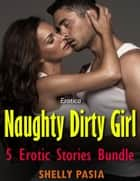Erotica: Naughty Dirty Girl, 5 Erotic Stories Bundle ebook by Shelly Pasia