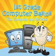 1st Grade Computer Basics : The Computer and Its Parts - Computers for Kids First Grade ebook by Baby Professor