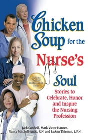 Chicken Soup for the Nurse's Soul - Stories to Celebrate, Honor and Inspire the Nursing Profession ebook by Jack Canfield,Mark Victor Hansen