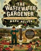 The Wastewater Gardener - Preserving the Planet One Flush at a Time ebook by Mark Nelson, PhD, Tony Juniper