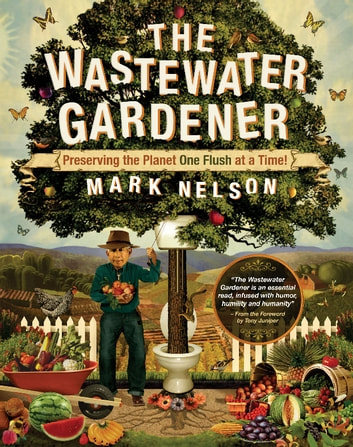 The Wastewater Gardener - Preserving the Planet One Flush at a Time ebook by Mark Nelson,PhD