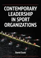 Contemporary Leadership in Sport Organizations ebook by Scott, David