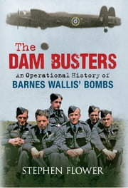 The Dam Busters - An Operational History of Barnes Wallis' Bombs ebook by Stephen Flower
