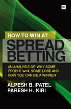 How to Win at Spread Betting ebook by Alpesh B. Patel,Paresh H. Kiri