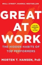 Great at Work - The Hidden Habits of Top Performers ebook by Morten T. Hansen