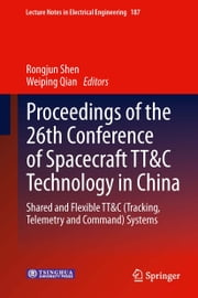 Proceedings of the 26th Conference of Spacecraft TT&C Technology in China - Shared and Flexible TT&C (Tracking, Telemetry and Command) Systems ebook by Rongjun Shen,Weiping Qian