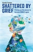 Shattered by Grief - Picking up the pieces to become WHOLE again ebook by Claudia Coenen