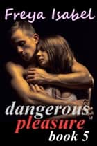 Dangerous Pleasure Book 5 - Dangerous Pleasure, #5 ebook by Freya Isabel
