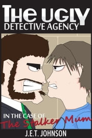 The Ugly Detective Agency In The Case of The Stalker Mum ebook by J.E.T. Johnson