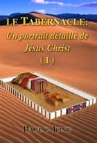 Le Tabernacle: Un portrait détaillé de Jésus Christ (I) ebook by Paul C. Jong