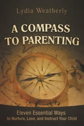 A Compass to Parenting - Eleven Essential Ways to Nurture, Love, and Instruct Your Child ebook by Lydia Weatherly