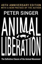 Animal Liberation - The Definitive Classic of the Animal Movement ebook by Peter Singer