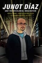 Junot Díaz and the Decolonial Imagination ebook by Monica Hanna,Jennifer Harford Vargas,José David Saldívar