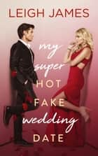My Super Hot Fake Wedding Date ebook by Leigh James