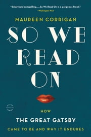 So We Read On - How The Great Gatsby Came to Be and Why It Endures ebook by Maureen Corrigan