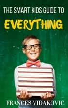 The Smart Kid's Guide To Everything ebook by Frances Vidakovic