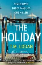 The Holiday - The gripping Richard and Judy Book Club breakout thriller from the million-copy bestselling author ebook by T.M. Logan
