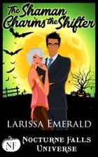 The Shaman Charms The Shifter - A Nocturne Falls Universe Story eBook by Larissa Emerald