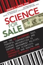 Science for Sale - How the US Government Uses Powerful Corporations and Leading Universities to Support Government Policies, Silence Top Scientists, Jeopardize Our Health, and Protect Corporate Profits ebook by David L. Lewis, PhD