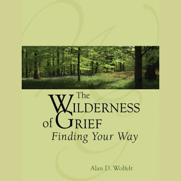 The Wilderness of Grief audiobook by Alan D. Wolfelt,Ph.D