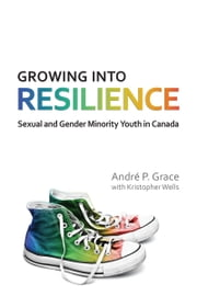 Growing into Resilience - Sexual and Gender Minority Youth in Canada ebook by Andre P. Grace,Kristopher Wells
