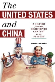 The United States and China - A History from the Eighteenth Century to the Present ebook by Dong Wang
