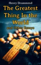 The Greatest Thing In the World and Other Essays - Lessons from the Angelus, Pax Vobiscum, First! An Address to Boys, The Changed Life, the Greatest Need of the World, Dealing with Doubt ebook by Henry Drummond