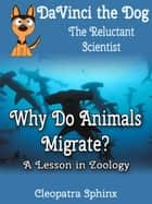 DaVinci the Dog, the Reluctant Scientist #3: Why Do Animals Migrate? - A Lesson in Zoology ebook by Cleopatra Sphinx