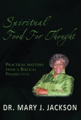 Spiritual Food For Thought - Practical matters from a Biblical Perspective ebook by Dr. Mary J. Jackson