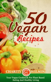 50 Vegan Recipes: Your Vegan Cookbook For Plant Based Eating And Healthy Living ebook by Charity Wilson
