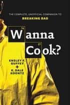 Wanna Cook? - The Complete, Unofficial Companion to Breaking Bad ebook by Ensley F. Guffey, K. Dale Koontz